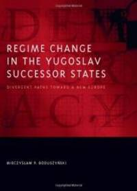 Regime Change in the Yugoslav Successor States: Divergent Paths toward a New Europe (Democratic...