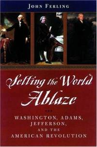 Setting the World Ablaze : Washington, Adams, Jefferson, and the American Revolution by John Ferling - 2002