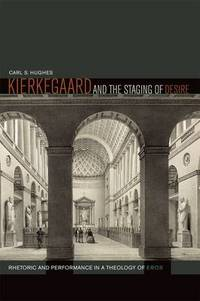 Kierkegaard and the Staging of Desire: Rhetoric and Performance in a Theology of Eros