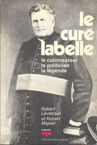Le Curé Labelle: le colonisateur, le politicien, la légende