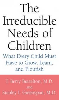 The Irreducible Needs of Children: What Every Child Must Have to Grow, Learn and Flourish