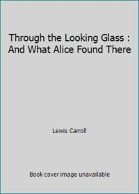 image of Through the Looking Glass : And What Alice Found There