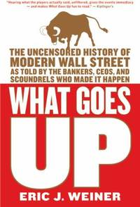 What Goes Up : The Uncensored History of Modern Wall Street As Told by the Bankers, Brokers, CEOs, and Scoundrels Who Made It Happen by Eric J. Weiner - Paperback - 2007 - from ThriftBooks (SKU: G0316066370I3N00)