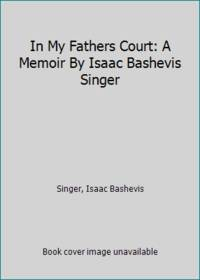 In My Fathers Court: A Memoir By Isaac Bashevis Singer
