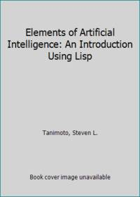 Elements of Artificial Intelligence: An Introduction Using Lisp by Tanimoto, Steven L - 1990