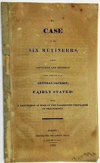 THE CASE OF THE SIX MUTINEERS, WHOSE CONVICTION AND SENTENCE WERE APPROVED OF BY GENERAL JACKSON, FAIRLY STATED: WITH A REFUTATION OF SOME OF THE FALSEHOODS CIRCULATED ON THIS SUBJECT