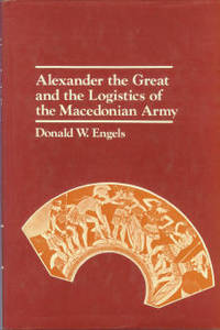Alexander The Great And The Logistics Of The Macedonian Army by  Donald W Engels - 1st Edition - 1978 - from Chris Hartmann, Bookseller and Biblio.com