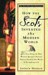 image of How the Scots Invented the Modern World: The True Story of How Western Europe's Poorest Nation Created Our World & Everything in It