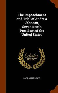 The Impeachment and Trial of Andrew Johnson: Seventeenth President of the United States