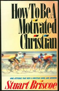 How to Be a Motivated Christian: Nine Attitudes That Keep a Christian Going and Growing