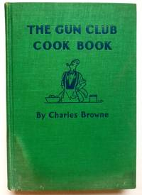 The Gun Club Cook Book or a Culinary Code for Appreciative Epicures