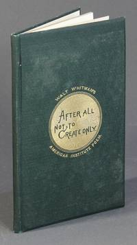 After all, not to create only. Recited by Walt Whitman on invitation of Managers American Institute, on opening their 40th annual exhibition, New York, September 7, 1871
