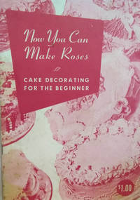 Now You Can Make Roses:  Cake Decorating for the Beginner