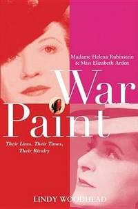 War Paint: Madame Helena Rubinstein and Miss Elizabeth Arden: Their Lives  Their Times  Their Rivalry