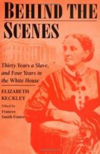 image of Behind the Scenes: Formerly a slave, but more recently modiste, and friend to Mrs. Lincoln; or, Thirty Years a Slave, and Four Years in the White House