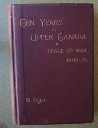 image of TEN YEARS of UPPER CANADA IN PEACE AND WAR 1805-1815 being the Ridout Letters with annotations .. also an Appendix