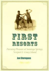 First Resorts : Pursuing Pleasure at Saratoga Springs, Newport and Coney Island