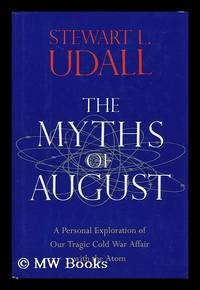 The Myths of August - a Personal Exploration of Our Tragic Cold War Affair with the Atom