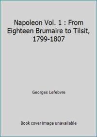 Napoleon Vol. 1 : From Eighteen Brumaire to Tilsit, 1799-1807