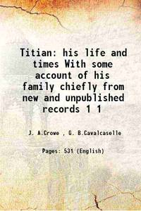 Titian his life and times With some account of his family chiefly from new and unpublished records Volume 1 1877 by  G. B.Cavalcaselle J. A.Crowe - Paperback - 2015 - from Gyan Books (SKU: PB1111002508042)