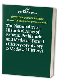 The National Trust Historical Atlas of Britain: Prehistoric and Medieval Period...