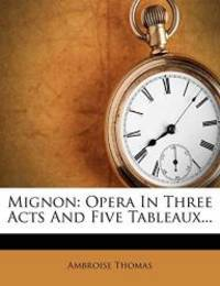 image of Mignon: Opera In Three Acts And Five Tableaux... (French Edition)