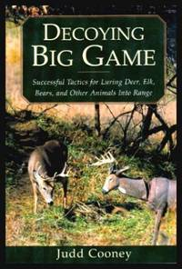 DECOYING BIG GAME - Successful Tactics for Luring Deer Elk Bears and Other Animals into Range