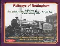 Railways of Nottingham: Incorporating the Nottingham Colwick Estates Light Railway and the L N W R Colwick Shed: A History of the Great Northern Colwick Motive Power Depot and Marshalling Yards