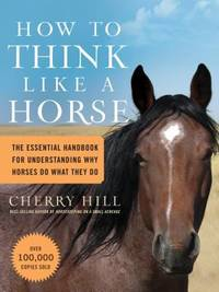 How to Think Like a Horse : The Essential Handbook for Understanding Why Horses Do What They Do by Cherry Hill - 2006