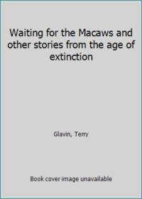 Waiting for the Macaws and other stories from the age of extinction