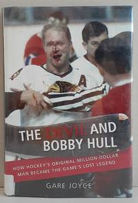 The Devil and Bobby Hull: How Hockey's Original Million-Dollar Man Became the Game's Lost Legend by Gare Joyce - 2011