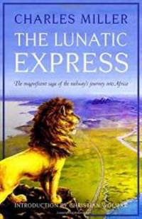 The Lunatic Express: The Magnificent Saga of the Railway's Journey into Africa by Charles Miller - 2017-09-03