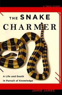 Snake Charmer, The: A Life and Death in Pursuit of Knowledge