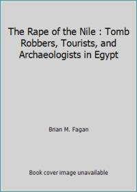 The Rape of the Nile : Tomb Robbers, Tourists, and Archaeologists in Egypt