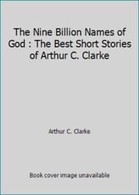 The Nine Billion Names of God : The Best Short Stories of Arthur C. Clarke