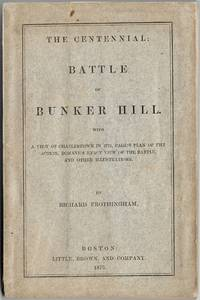 [American Revolution] The centennial : Battle of Bunker Hill ; with a view of Charlestown in 1775, Page's plan of the action, Romane's exact view of the battle, and other illustrations by  Richard (1812-1880) FROTHINGHAM - Paperback - First Edition - 1875 - from Fine Editions Ltd and Biblio.co.uk