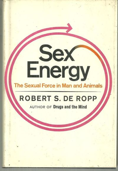 SEX ENERGY The Sexual Force in Man and Animals, De Ropp, Robert