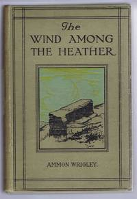 The Wind Among the Heather. A Book of the Old Dalesfolk, the Old Firesides, and the Old Inn Corners of Bygone Saddleworth
