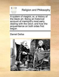 A system of magick; or, a history of the black art. Being an historical account of mankind's most early dealing with the Devil; and how the acquaintance on both sides first begun. by  Daniel Defoe - Paperback - from World of Books Ltd and Biblio.com