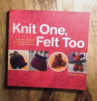 KNIT ONE, FELT TOO : Discover the Magic of Knitted Felt with 25 Easy Patterns