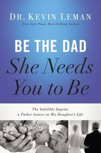 Be the Dad She Needs You to Be : The Indelible Imprint a Father Leaves on His Daughter's Life