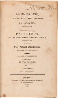 THE FEDERALIST, ON THE NEW CONSTITUTION. BY PUBLIUS. WRITTEN IN 1788. TO WHICH IS ADDED, PACIFICUS, ON THE PROCLAMATION OF NEUTRALITY. WRITTEN IN 1793. LIKEWISE, THE FEDERAL CONSTITUTION, WITH ALL THE AMENDMENTS...