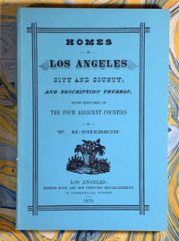 Homes in Los Angeles City and County and Description Thereof, With Sketches of The Four Adjacent Counties; Being an Answer to Inquiries Concerning Their Progress, Attractions and Resources