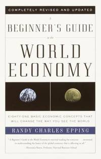 A Beginner's Guide to the World Economy : Eighty-One Basic Economic Concepts That Will Change the...