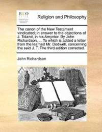 The canon of the New Testament vindicated; in answer to the objections of J. Toland  in his Amyntor. By John Richardson  ... To which is added a ... the said J. T. The third edition corrected.