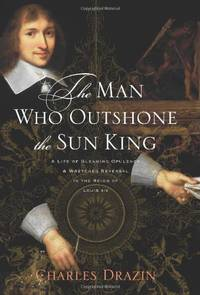 The Man Who Outshone the Sun King A Life of Gleaming Opulence and Wretched Reversal in the Reign of Louis XIV