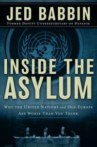 Inside the Asylum : Why the U. N. and Old Europe Are Worse Than You Think