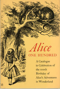 ALICE ONE HUNDRED: BEING A CATALOGUE IN CELEBRATION OF THE 100TH BIRTHDAY OF ALICE'S ADVENTURES IN WONDERLAND