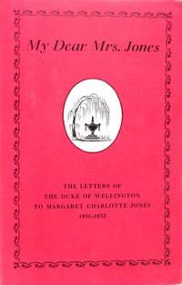 My Dear Mrs. Jones--The Letters of the First Duke of Wellington to Mrs. Jones of Pantglas 1851-1852