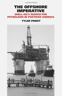 The Offshore Imperative: Shell Oil's Search for Petroleum in Postwar America (Kenneth E....